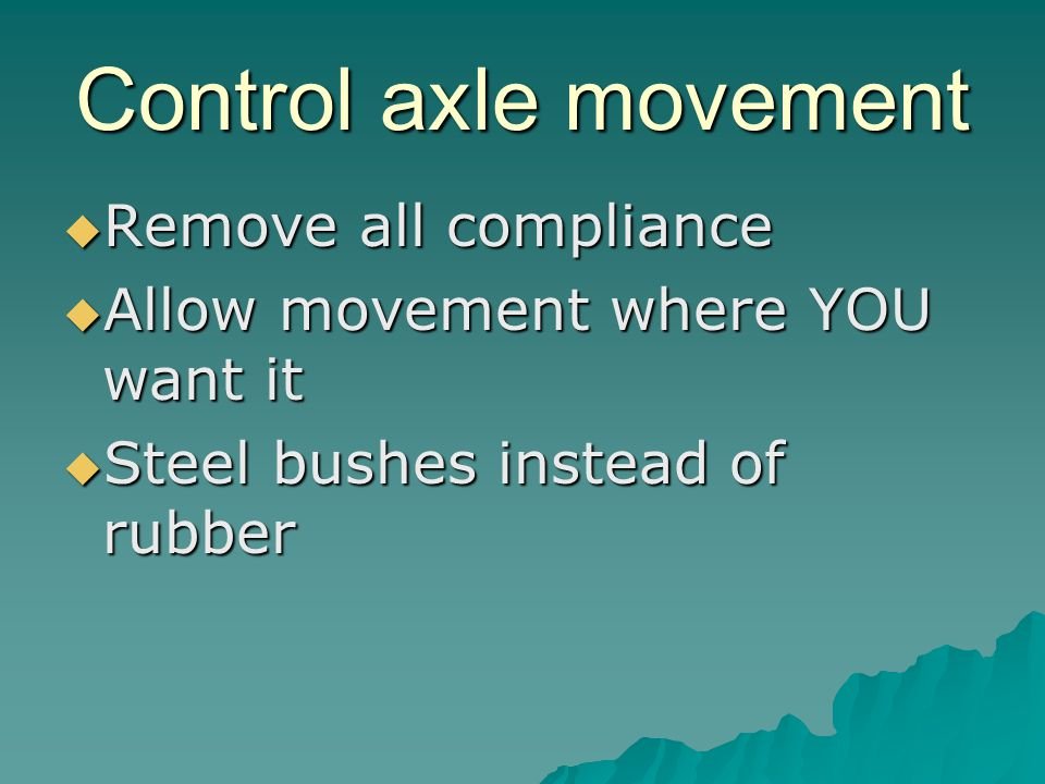 Control axle movement Remove all compliance Remove all compliance Allow movement where YOU want it Allow movement where YOU want it Steel bushes instead of rubber Steel bushes instead of rubber