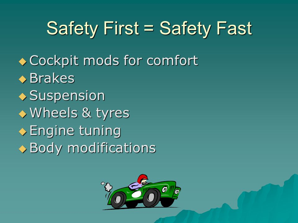Safety First = Safety Fast Cockpit mods for comfort Cockpit mods for comfort Brakes Brakes Suspension Suspension Wheels & tyres Wheels & tyres Engine tuning Engine tuning Body modifications Body modifications