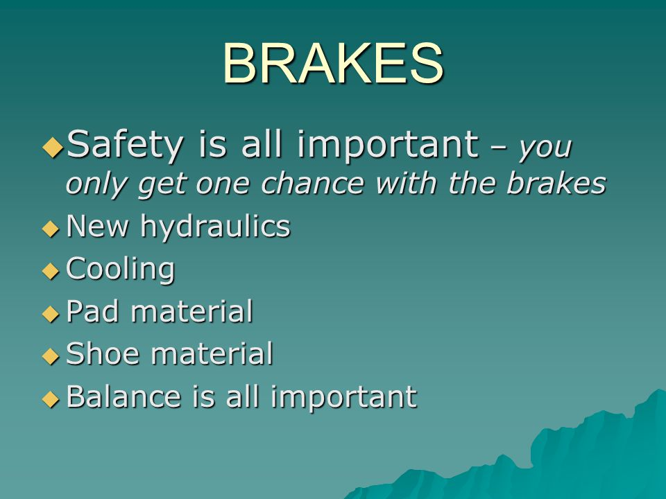 BRAKES Safety is all important – you only get one chance with the brakes Safety is all important – you only get one chance with the brakes New hydraulics New hydraulics Cooling Cooling Pad material Pad material Shoe material Shoe material Balance is all important Balance is all important