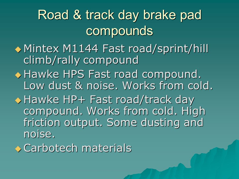 Road & track day brake pad compounds Mintex M1144 Fast road/sprint/hill climb/rally compound Mintex M1144 Fast road/sprint/hill climb/rally compound Hawke HPS Fast road compound.