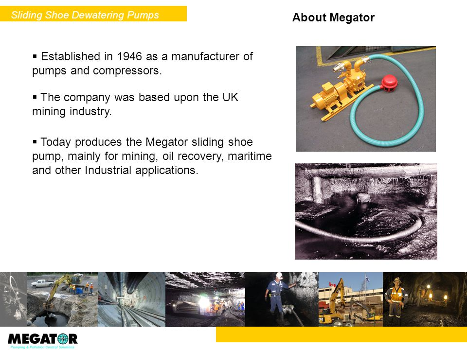 Established in 1946 as a manufacturer of pumps and compressors. The company was based upon the UK mining industry. Today produces the Megator sliding