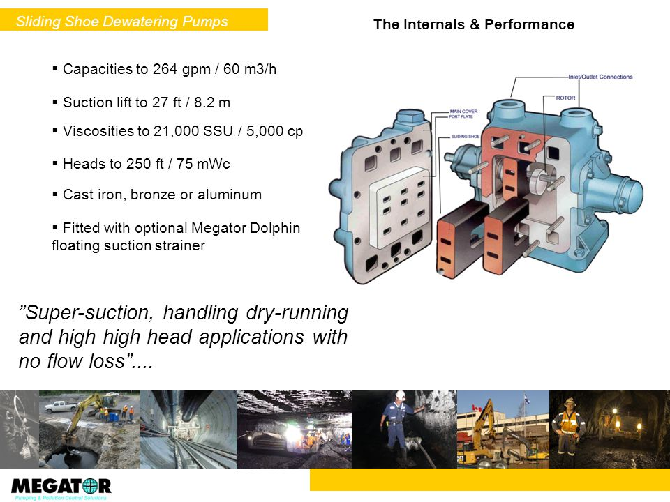 The Internals & Performance Capacities to 264 gpm / 60 m3/h Suction lift to 27 ft / 8.2 m Super-suction, handling dry-running and high high head appli