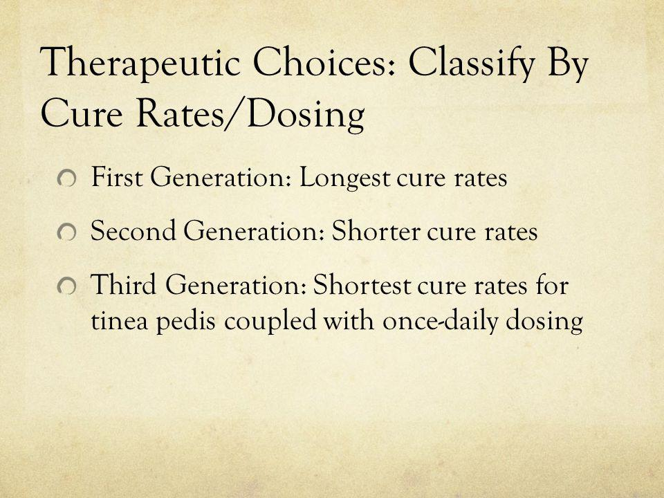 Therapeutic Choices: Classify By Cure Rates/Dosing First Generation: Longest cure rates Second Generation: Shorter cure rates Third Generation: Shorte