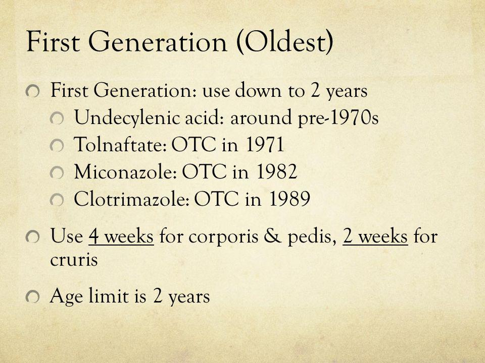 First Generation (Oldest) First Generation: use down to 2 years Undecylenic acid: around pre-1970s Tolnaftate: OTC in 1971 Miconazole: OTC in 1982 Clo