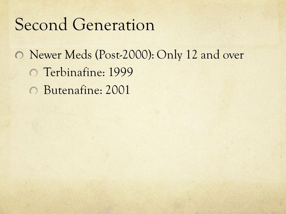 Second Generation Newer Meds (Post-2000): Only 12 and over Terbinafine: 1999 Butenafine: 2001