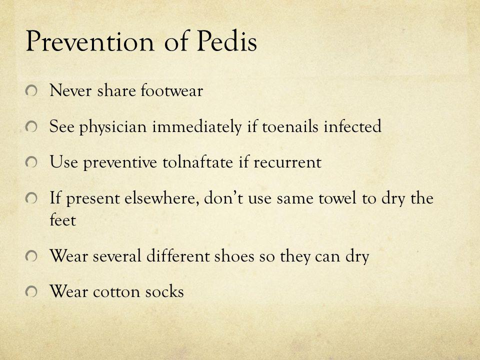 Prevention of Pedis Never share footwear See physician immediately if toenails infected Use preventive tolnaftate if recurrent If present elsewhere, d
