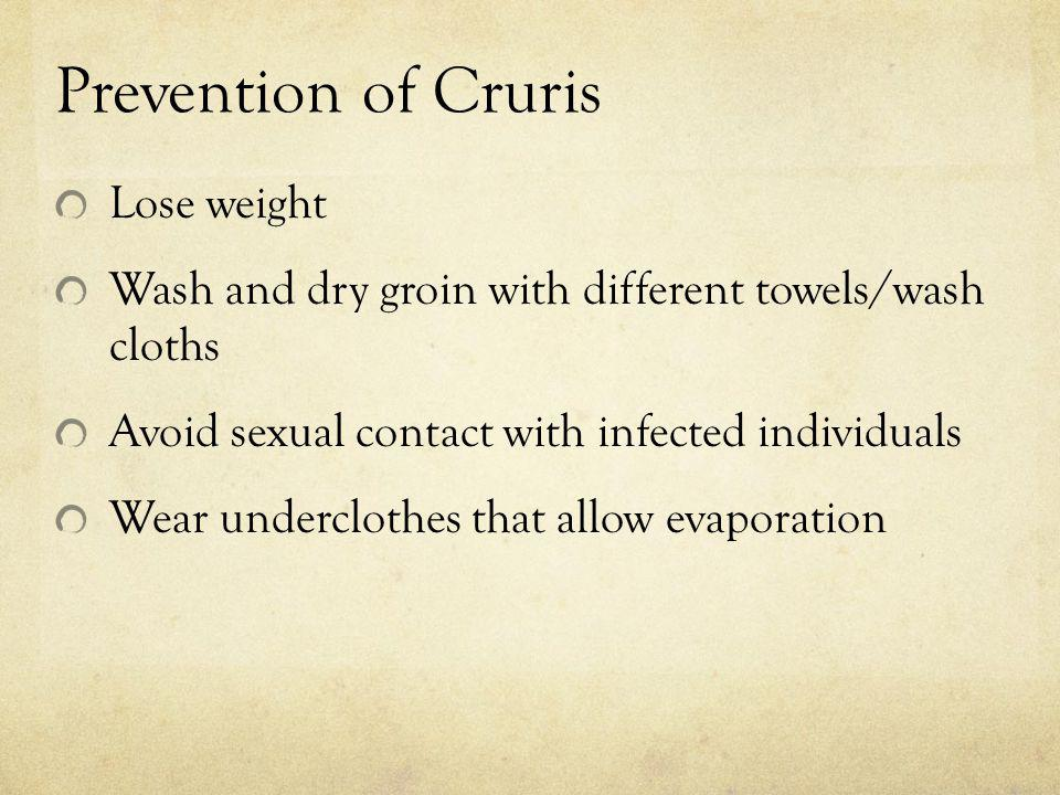Prevention of Cruris Lose weight Wash and dry groin with different towels/wash cloths Avoid sexual contact with infected individuals Wear underclothes