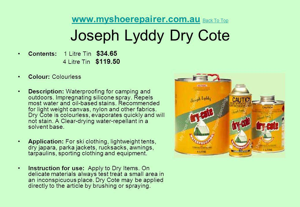 www.myshoerepairer.com.auwww.myshoerepairer.com.au Back To Top Joseph Lyddy Dry Cote Back To Top Contents: 1 Litre Tin $34.65 4 Litre Tin $119.50 Colo