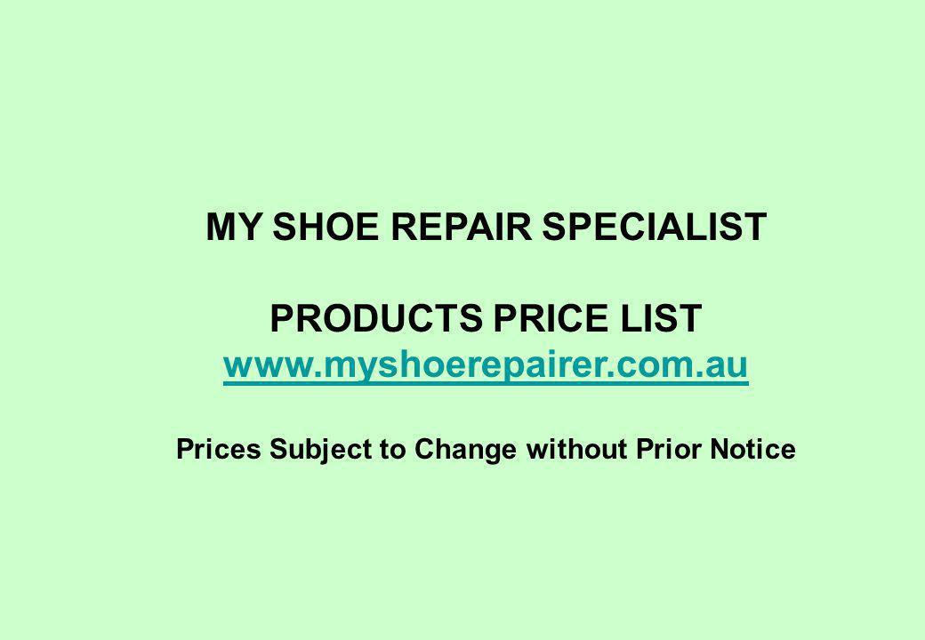 MY SHOE REPAIR SPECIALIST PRODUCTS PRICE LIST www.myshoerepairer.com.au Prices Subject to Change without Prior Notice