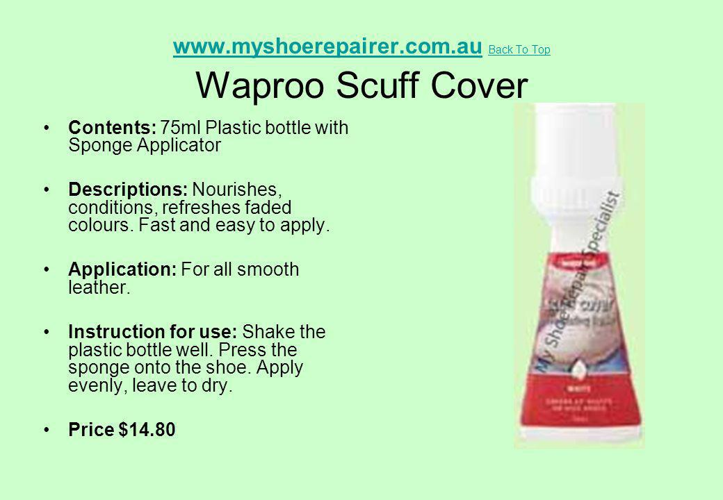 www.myshoerepairer.com.auwww.myshoerepairer.com.au Back To Top Waproo Scuff Cover Back To Top Contents: 75ml Plastic bottle with Sponge Applicator Des