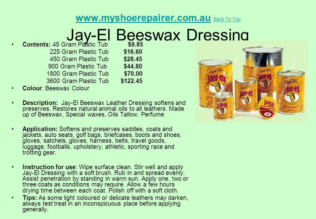 www.myshoerepairer.com.auwww.myshoerepairer.com.au Back To Top Jay-El Beeswax Dressing Back To Top Contents: 45 Gram Plastic Tub $9.85 225 Gram Plasti