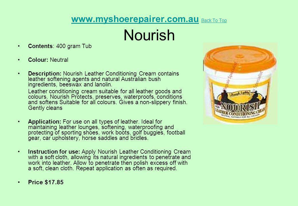www.myshoerepairer.com.auwww.myshoerepairer.com.au Back To Top Nourish Back To Top Contents: 400 gram Tub Colour: Neutral Description: Nourish Leather