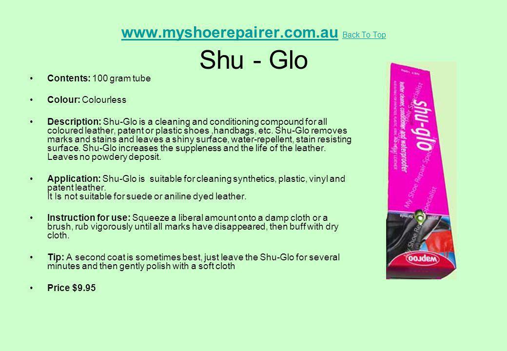 www.myshoerepairer.com.auwww.myshoerepairer.com.au Back To Top Shu - Glo Back To Top Contents: 100 gram tube Colour: Colourless Description: Shu-Glo i