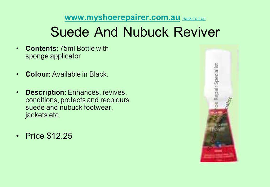 www.myshoerepairer.com.auwww.myshoerepairer.com.au Back To Top Suede And Nubuck Reviver Back To Top Contents: 75ml Bottle with sponge applicator Colou