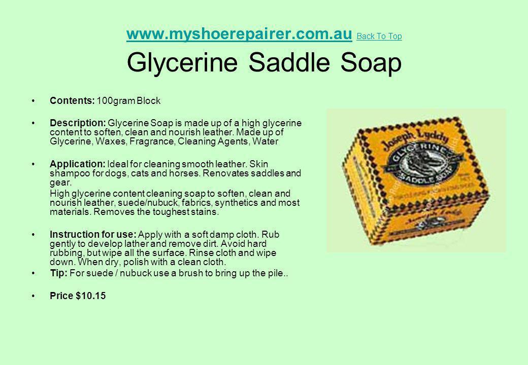 www.myshoerepairer.com.auwww.myshoerepairer.com.au Back To Top Glycerine Saddle Soap Back To Top Contents: 100gram Block Description: Glycerine Soap i