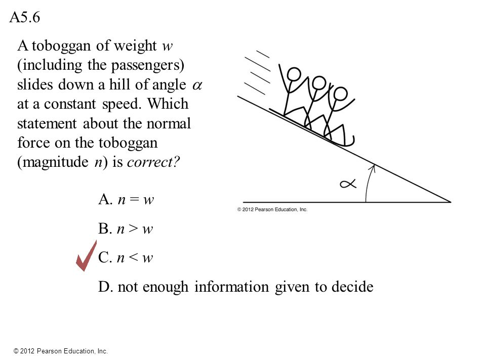 © 2012 Pearson Education, Inc. A toboggan of weight w (including the passengers) slides down a hill of angle at a constant speed. Which statement abou