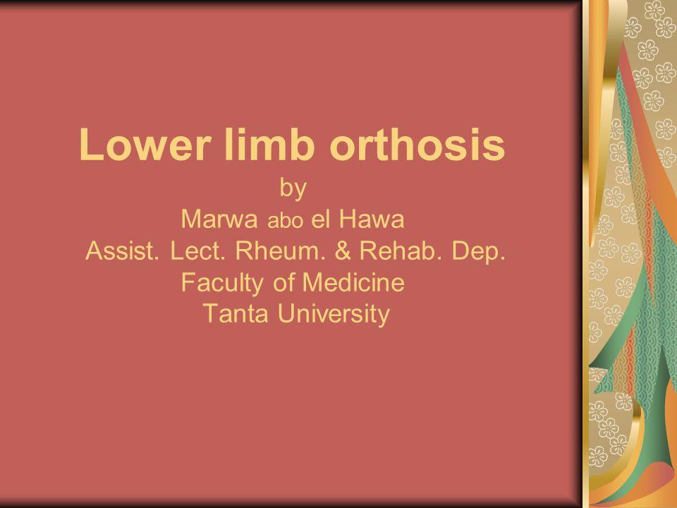 Lower limb orthosis by Marwa abo el Hawa Assist. Lect. Rheum. & Rehab. Dep. Faculty of Medicine Tanta University