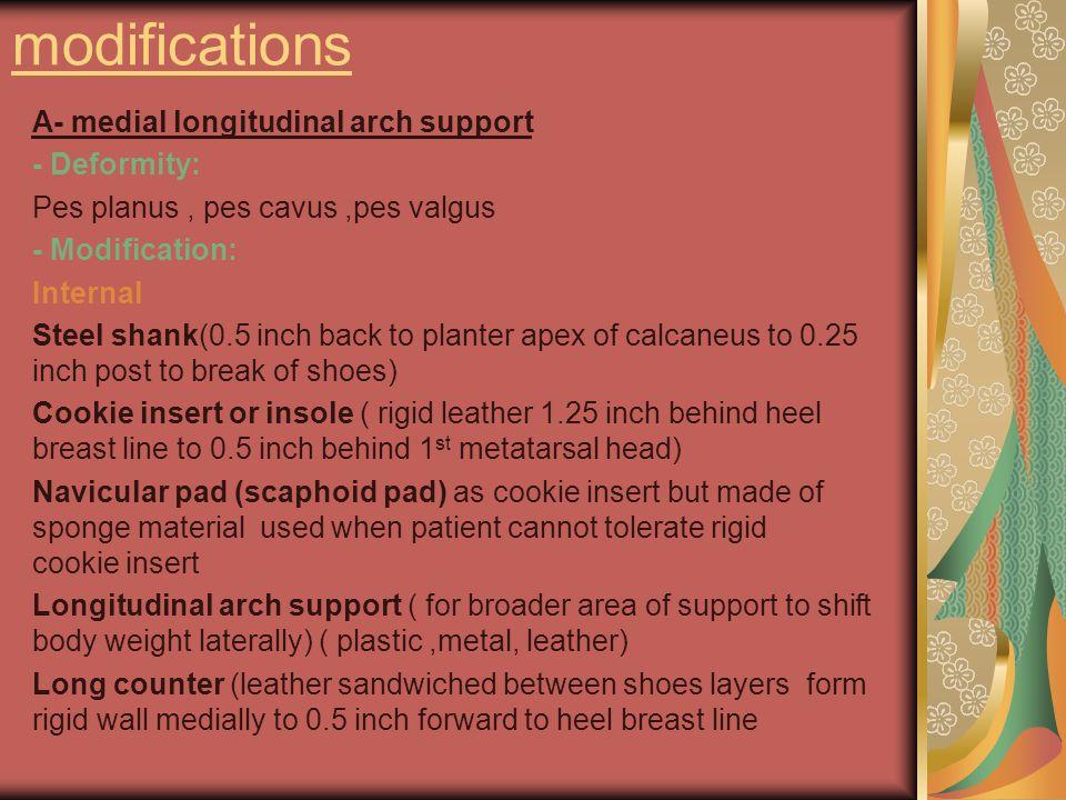 modifications A- medial longitudinal arch support - Deformity: Pes planus, pes cavus,pes valgus - Modification: Internal Steel shank(0.5 inch back to