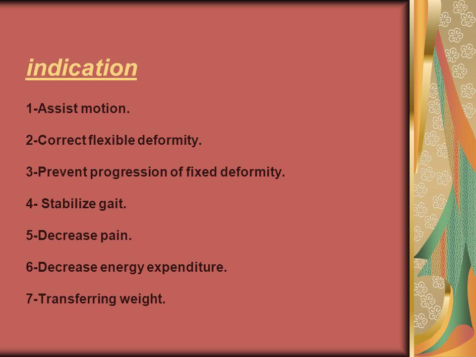indication 1-Assist motion. 2-Correct flexible deformity. 3-Prevent progression of fixed deformity. 4- Stabilize gait. 5-Decrease pain. 6-Decrease ene