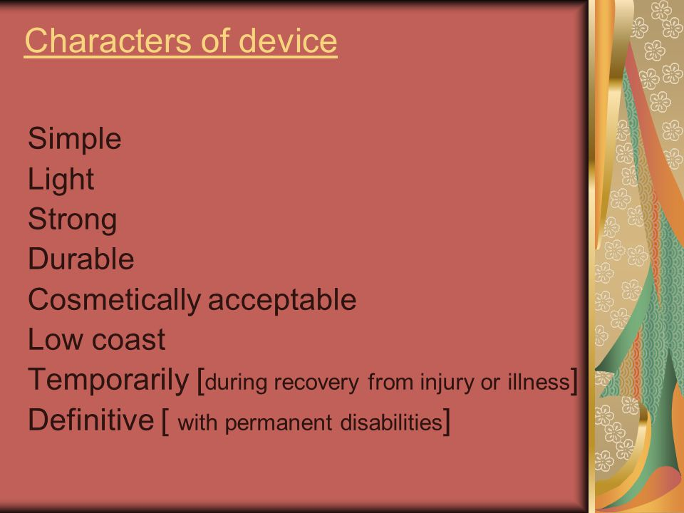 Characters of device Simple Light Strong Durable Cosmetically acceptable Low coast Temporarily [ during recovery from injury or illness ] Definitive [