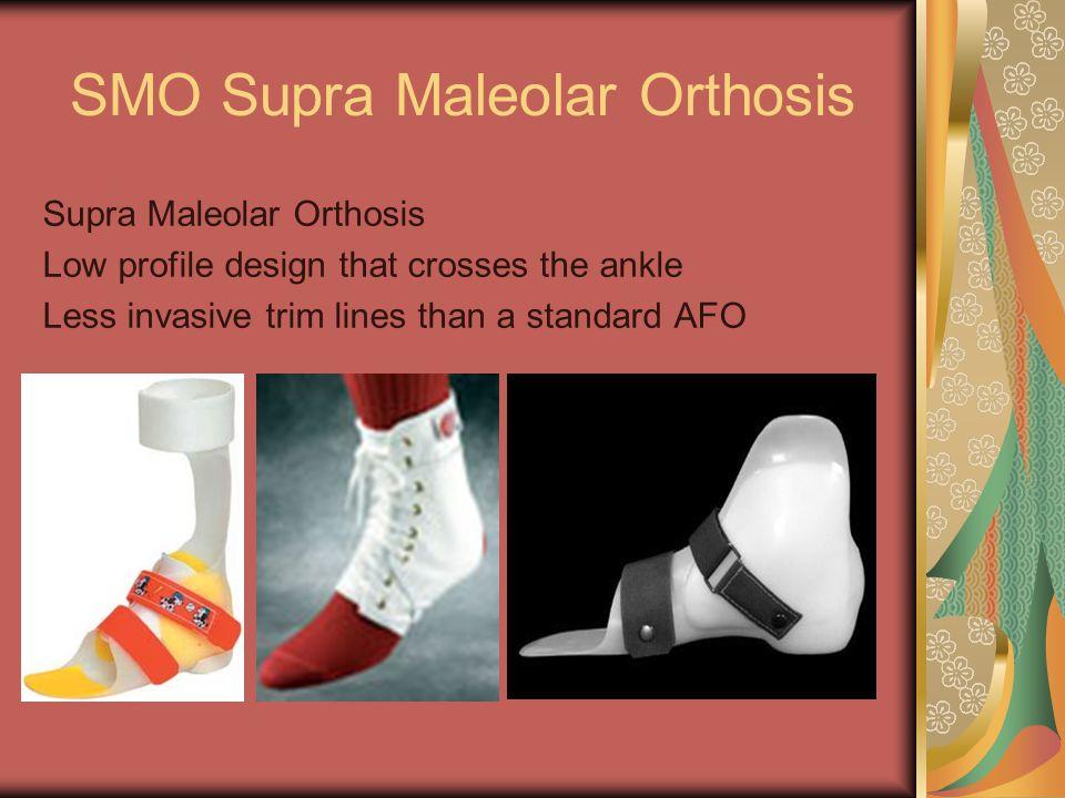 SMO Supra Maleolar Orthosis Supra Maleolar Orthosis Low profile design that crosses the ankle Less invasive trim lines than a standard AFO