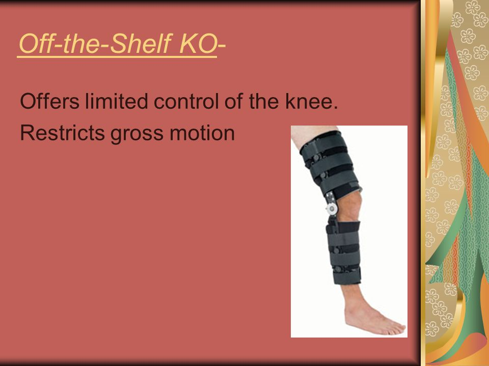 Off-the-Shelf KO- Offers limited control of the knee. Restricts gross motion