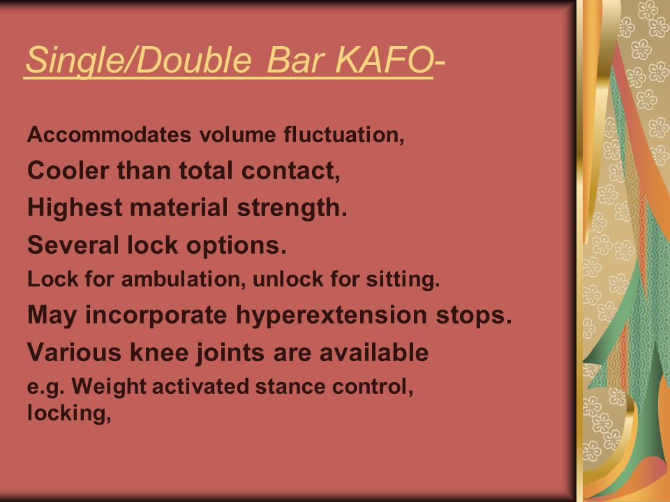 Single/Double Bar KAFO- Accommodates volume fluctuation, Cooler than total contact, Highest material strength. Several lock options. Lock for ambulati