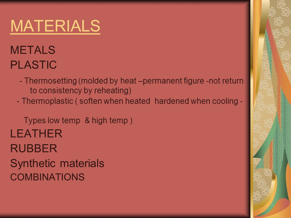 MATERIALS METALS PLASTIC - Thermosetting (molded by heat –permanent figure -not return to consistency by reheating) - Thermoplastic ( soften when heat