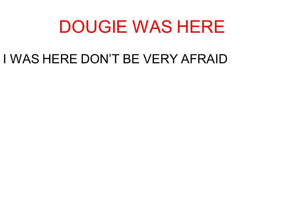 DOUGIE WAS HERE I WAS HERE DONT BE VERY AFRAID