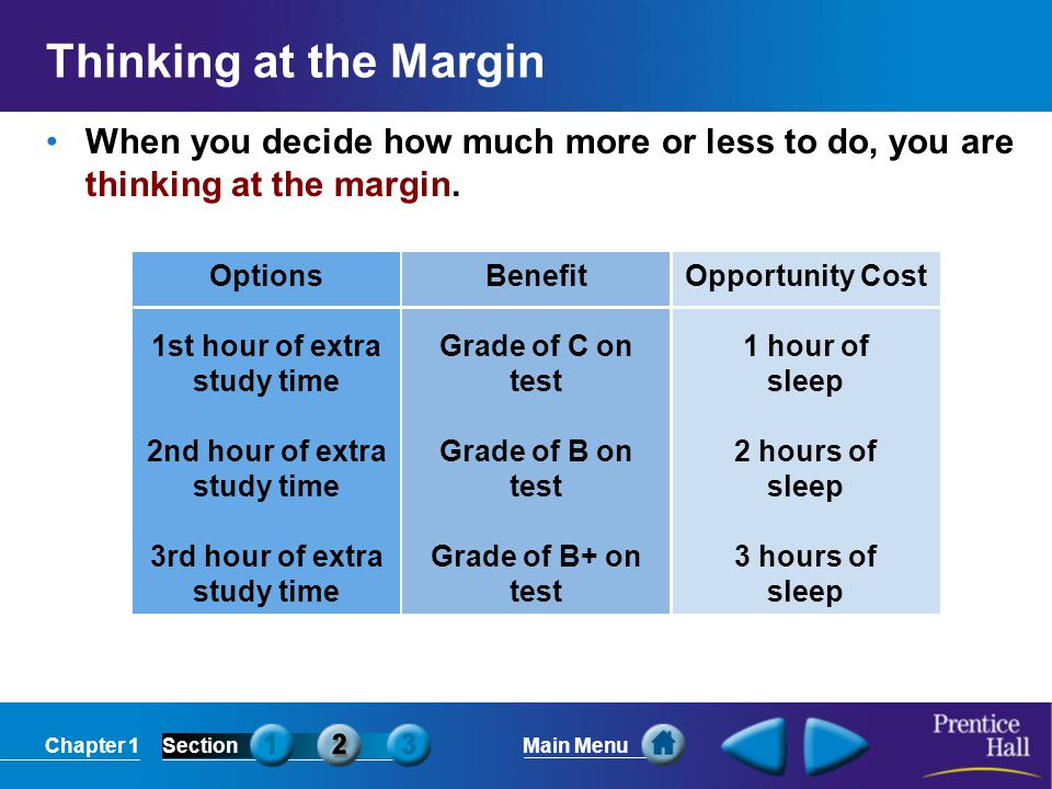 Chapter 1SectionMain Menu Thinking at the Margin When you decide how much more or less to do, you are thinking at the margin. Options 1st hour of extr