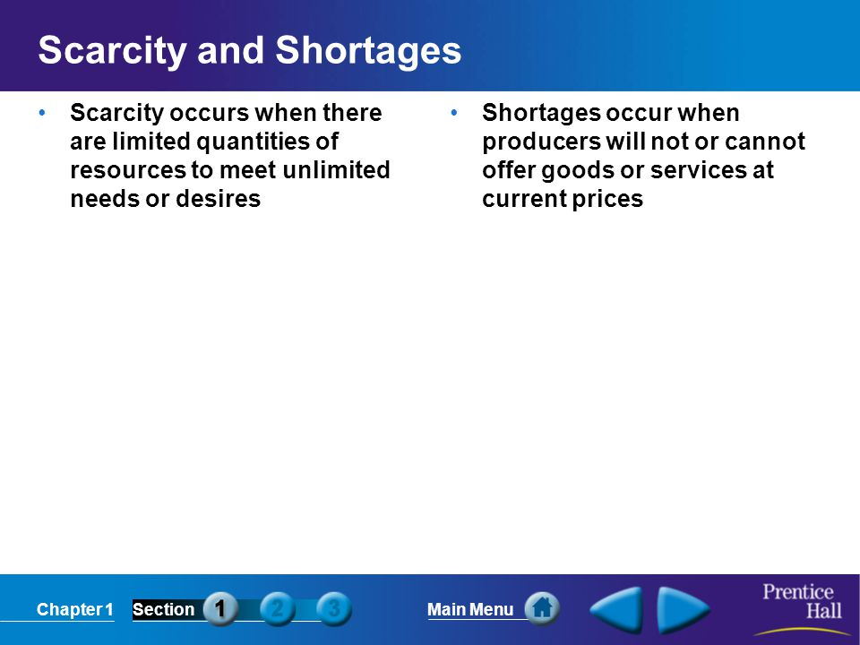 Chapter 1SectionMain Menu Scarcity and Shortages Scarcity occurs when there are limited quantities of resources to meet unlimited needs or desires Shortages occur when producers will not or cannot offer goods or services at current prices