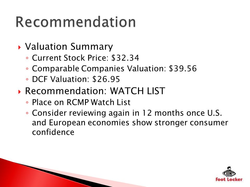 Valuation Summary Current Stock Price: $32.34 Comparable Companies Valuation: $39.56 DCF Valuation: $26.95 Recommendation: WATCH LIST Place on RCMP Watch List Consider reviewing again in 12 months once U.S.