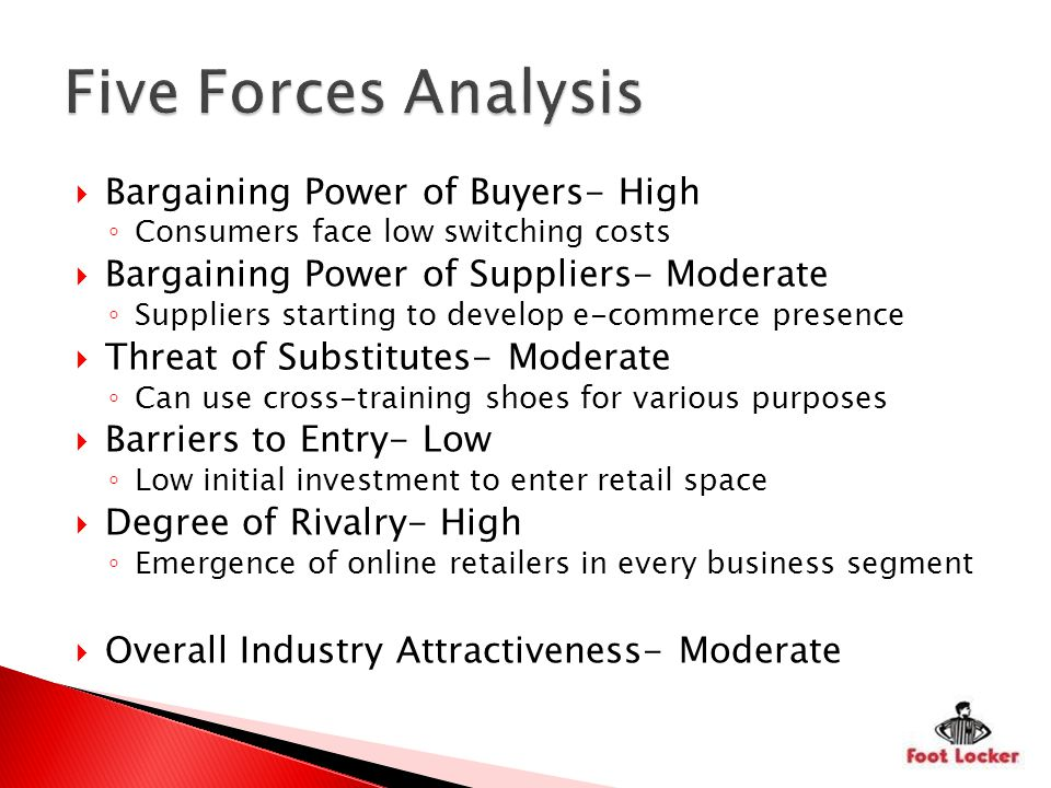 Bargaining Power of Buyers- High Consumers face low switching costs Bargaining Power of Suppliers- Moderate Suppliers starting to develop e-commerce presence Threat of Substitutes- Moderate Can use cross-training shoes for various purposes Barriers to Entry- Low Low initial investment to enter retail space Degree of Rivalry- High Emergence of online retailers in every business segment Overall Industry Attractiveness- Moderate
