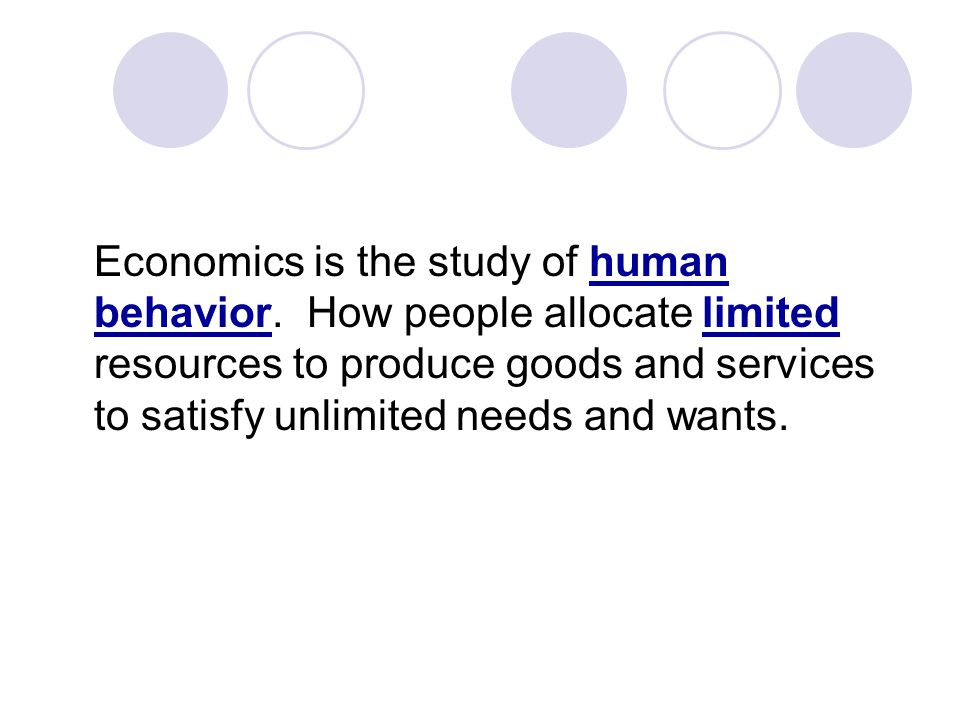 Economics is the study of human behavior. How people allocate limited resources to produce goods and services to satisfy unlimited needs and wants.