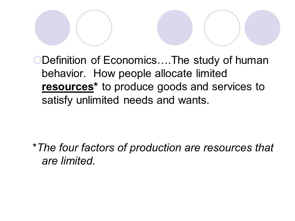 Definition of Economics….The study of human behavior. How people allocate limited resources* to produce goods and services to satisfy unlimited needs