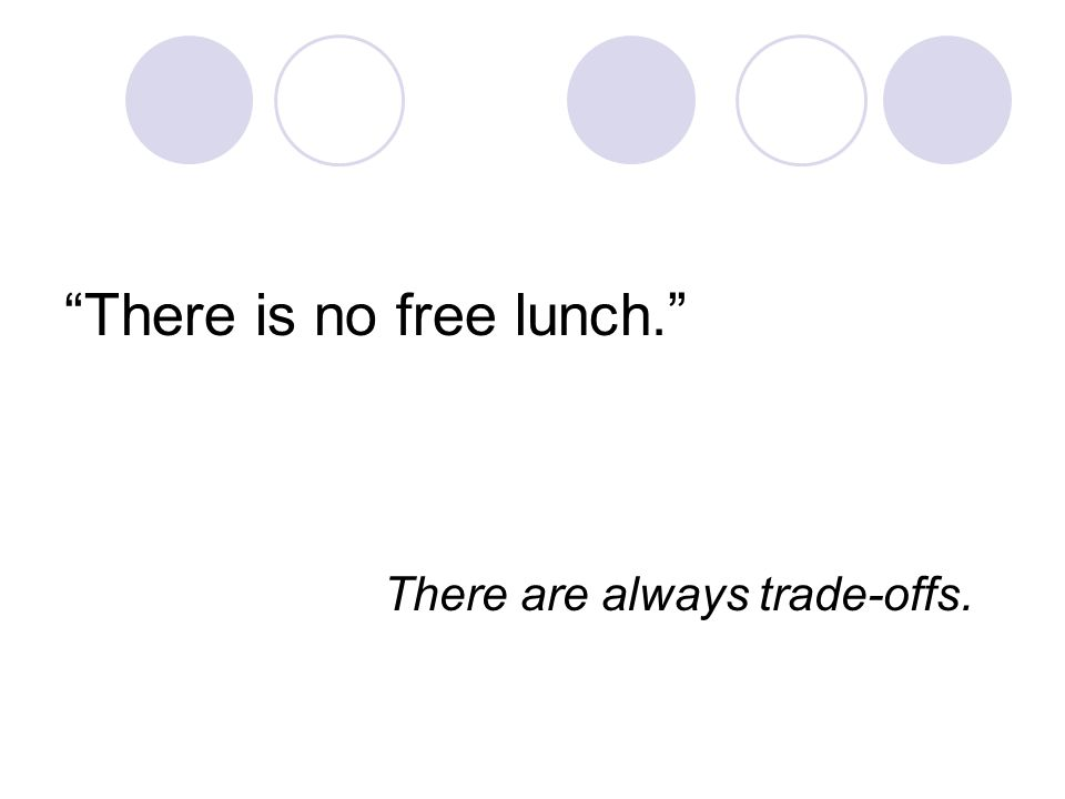 There is no free lunch. There are always trade-offs.