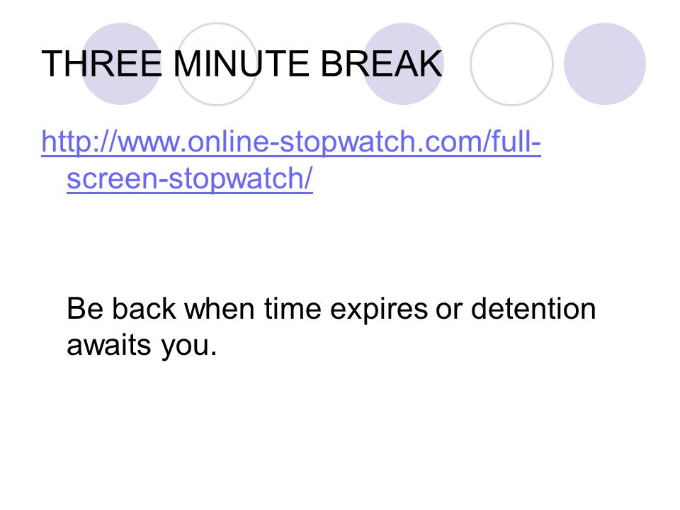 THREE MINUTE BREAK http://www.online-stopwatch.com/full- screen-stopwatch/ Be back when time expires or detention awaits you.
