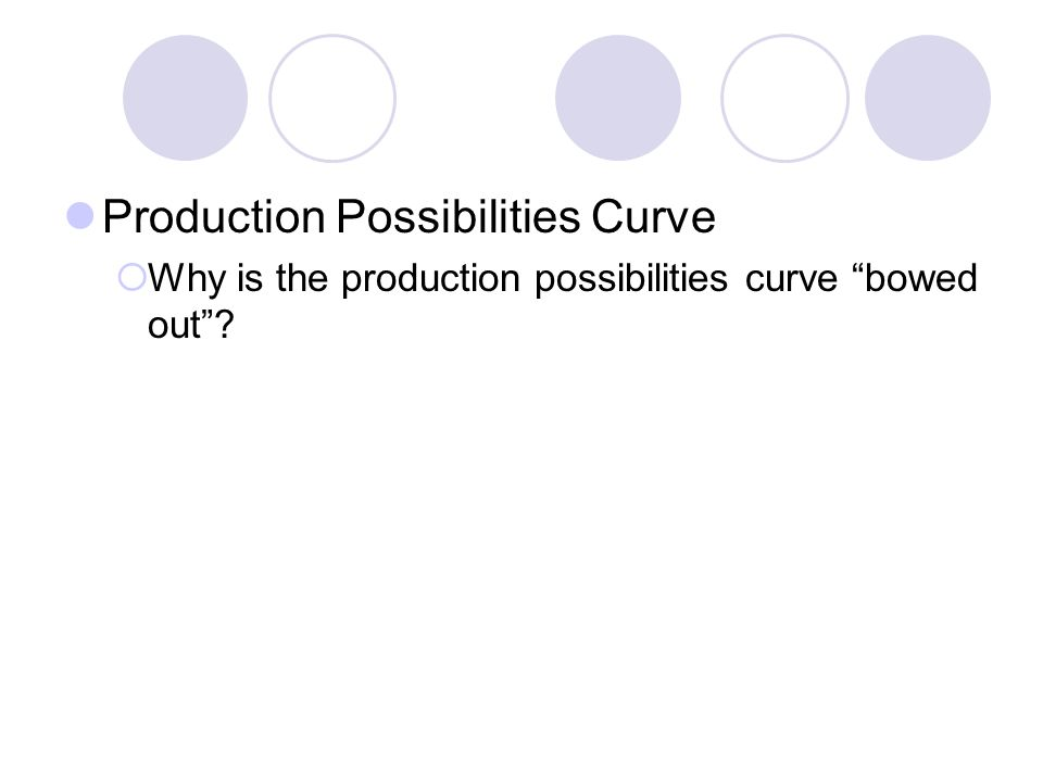 Production Possibilities Curve Why is the production possibilities curve bowed out?