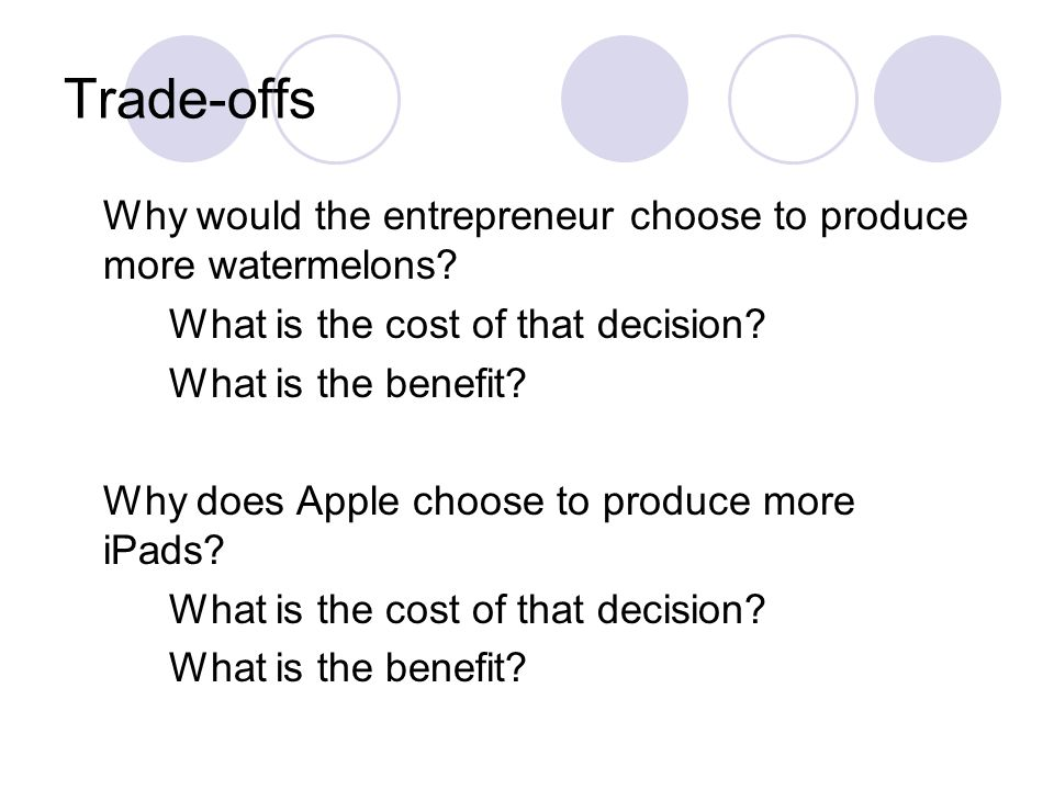 Trade-offs Why would the entrepreneur choose to produce more watermelons? What is the cost of that decision? What is the benefit? Why does Apple choos