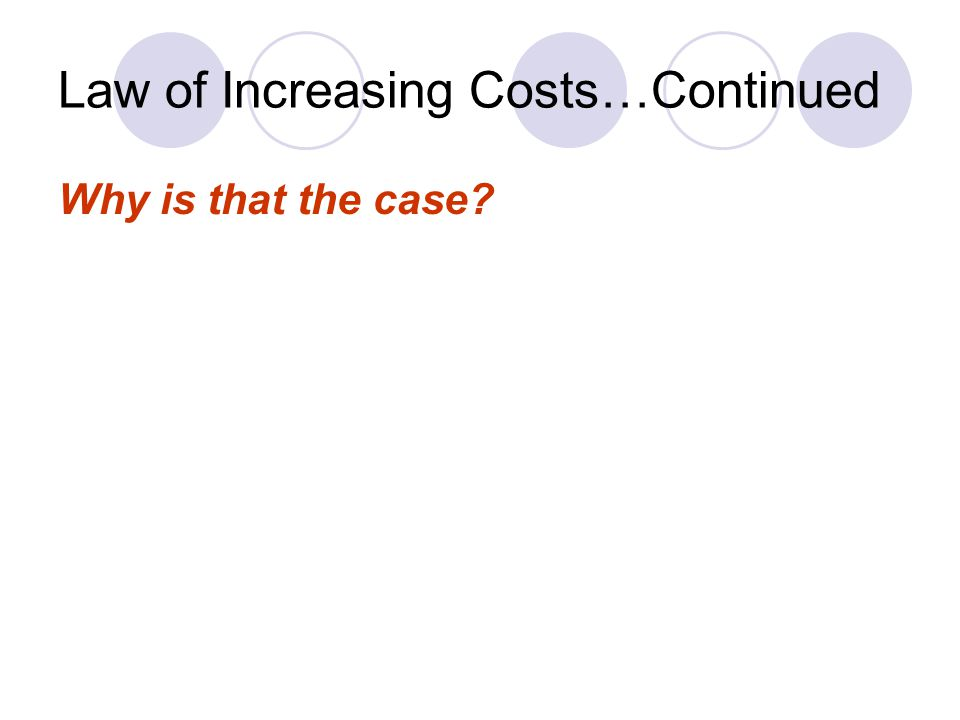 Law of Increasing Costs…Continued Why is that the case?