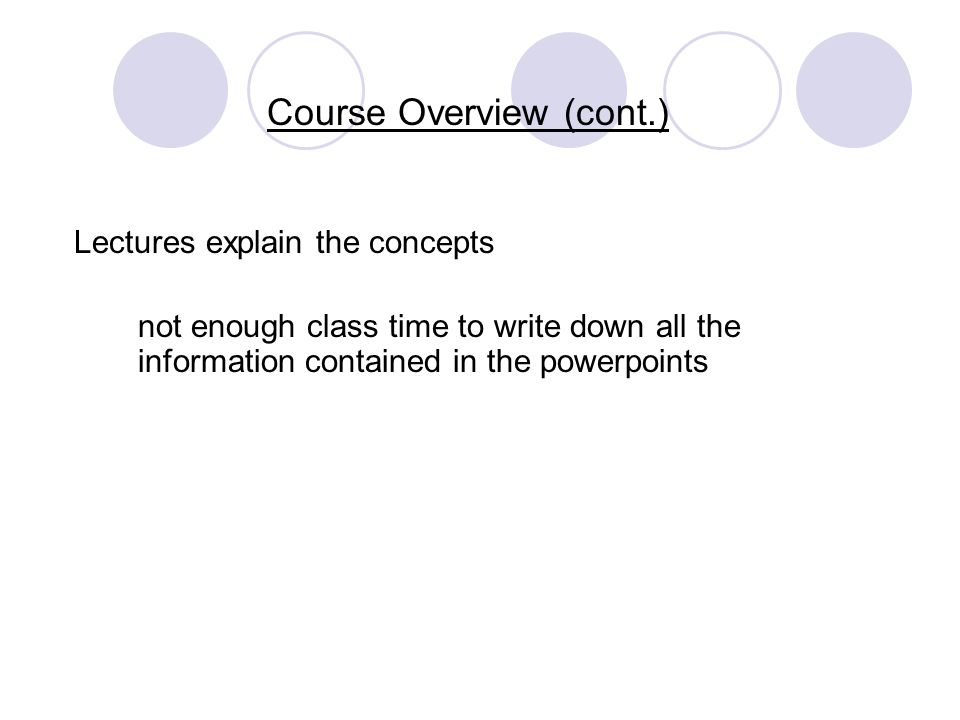 Course Overview (cont.) Lectures explain the concepts not enough class time to write down all the information contained in the powerpoints