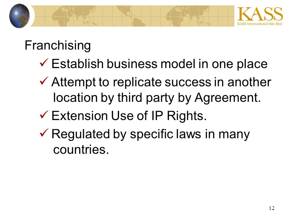 12 Franchising Establish business model in one place Attempt to replicate success in another location by third party by Agreement. Extension Use of IP