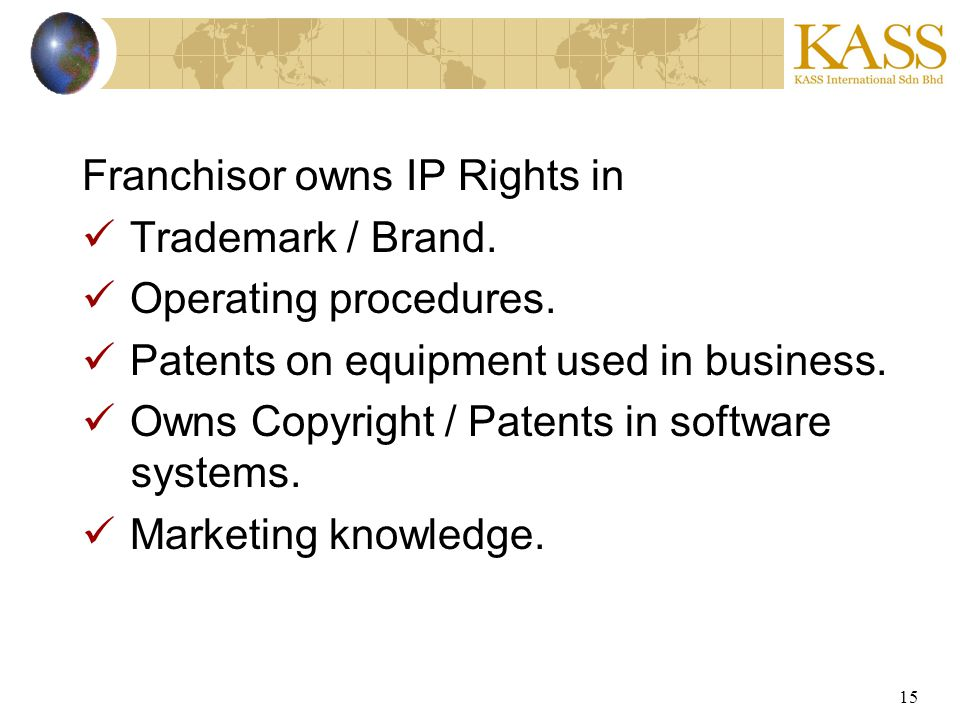15 Franchisor owns IP Rights in Trademark / Brand. Operating procedures. Patents on equipment used in business. Owns Copyright / Patents in software s