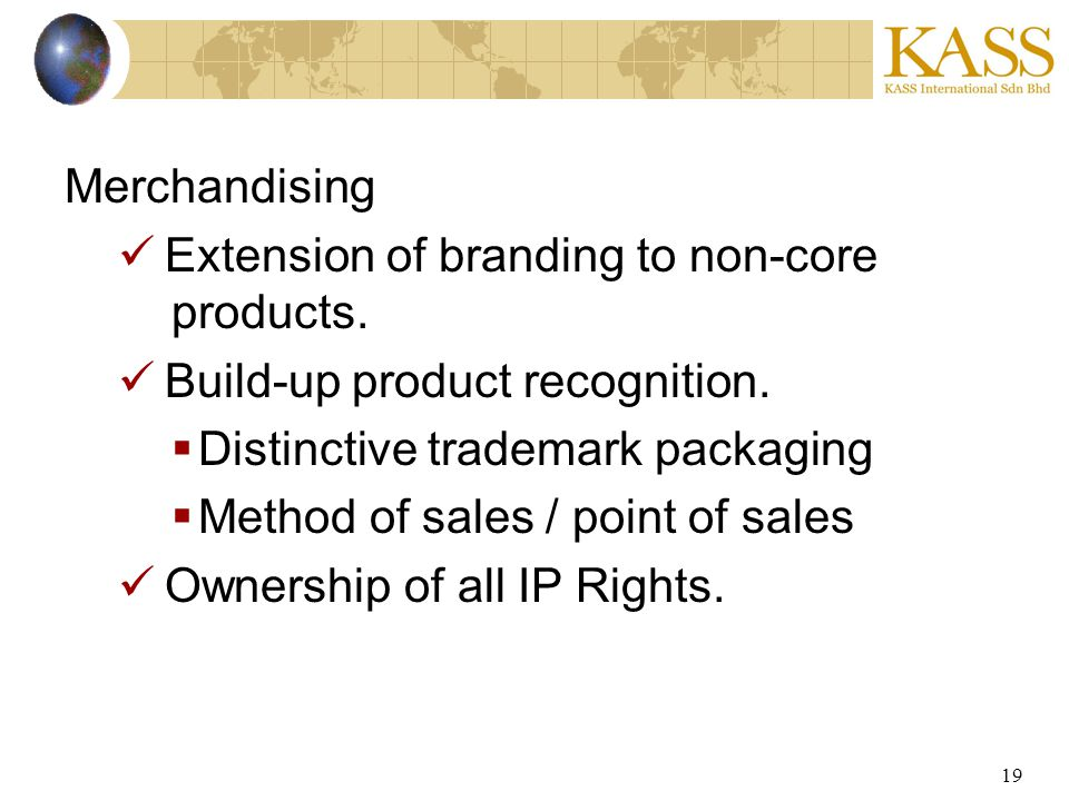 19 Merchandising Extension of branding to non-core products. Build-up product recognition. Distinctive trademark packaging Method of sales / point of