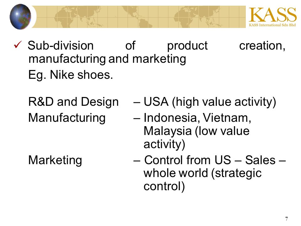 7 Sub-division of product creation, manufacturing and marketing Eg. Nike shoes. R&D and Design– USA (high value activity) Manufacturing– Indonesia, Vi