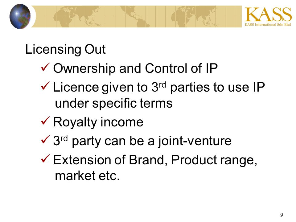 9 Licensing Out Ownership and Control of IP Licence given to 3 rd parties to use IP under specific terms Royalty income 3 rd party can be a joint-vent