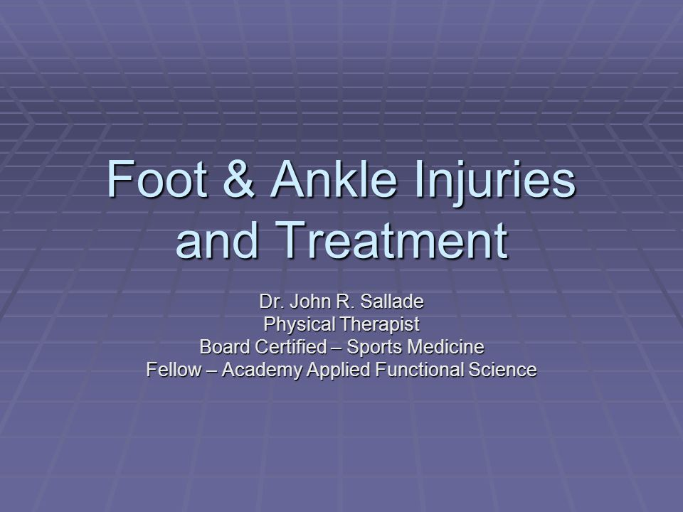 Foot & Ankle Injuries and Treatment Dr. John R. Sallade Physical Therapist Board Certified – Sports Medicine Fellow – Academy Applied Functional Scien