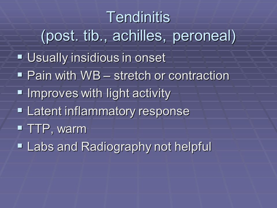 Tendinitis (post. tib., achilles, peroneal) Usually insidious in onset Usually insidious in onset Pain with WB – stretch or contraction Pain with WB –