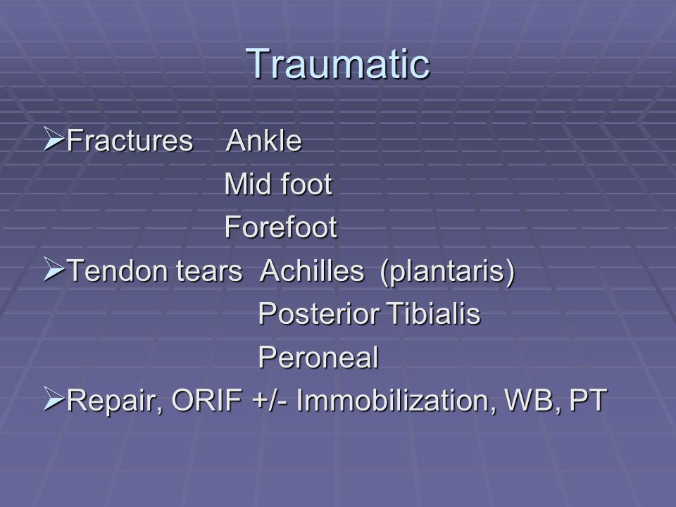 Traumatic Fractures Ankle Fractures Ankle Mid foot Mid foot Forefoot Forefoot Tendon tears Achilles (plantaris) Tendon tears Achilles (plantaris) Post