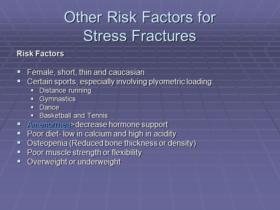 Other Risk Factors for Stress Fractures Risk Factors Female, short, thin and caucasian Female, short, thin and caucasian Certain sports, especially in